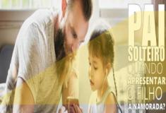 Pai solteiro. 3 aspectos a pensar quando apresentar o filho à namorada