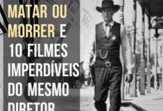 Matar ou Morrer e 10 clássicos imperdíveis do mesmo diretor