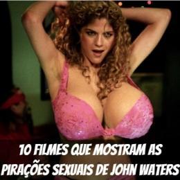 10 filmes que mostram as pirações sexuais de John Waters
